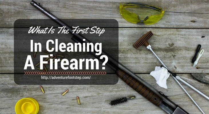 What-Is-The-First-Step-In-Cleaning-A-Firearm